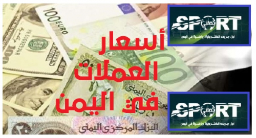 أسعار صرف العملات الأجنبية، مقابل الريال اليمني، في كلا من صنعاء وعدن، صباح اليوم