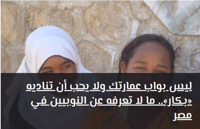 ليس بواب عمارتك ولا يحب أن تناديه «بكار».. ما لا تعرفه عن النوبيين في مصر